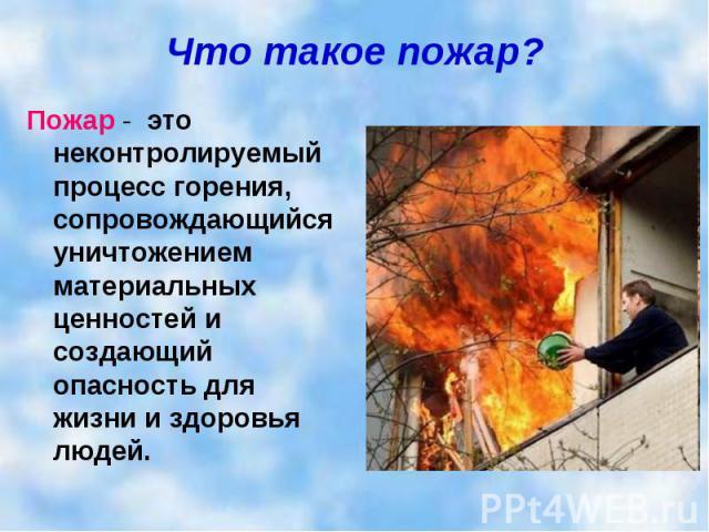 Что такое пожар? Пожар - это неконтролируемый процесс горения, сопровождающийся уничтожением материальных ценностей и создающий опасность для жизни и здоровья людей.
