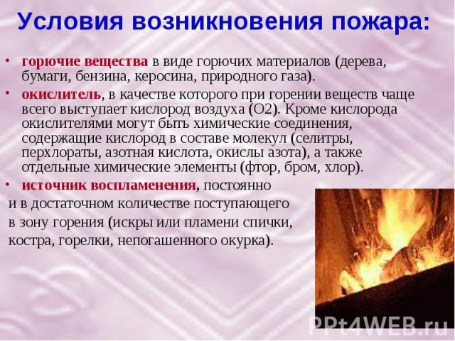 Условия возникновения пожара: горючие вещества в виде горючих материалов (дерева, бумаги, бензина, керосина, природного газа). окислитель, в качестве которого при горении веществ чаще всего выступает кислород воздуха (О2). Кроме кислорода окислителя…