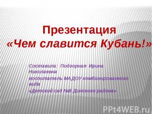 Презентация«Чем славится Кубань!» Составила: Подгорная Ирина Николаевна воспитат