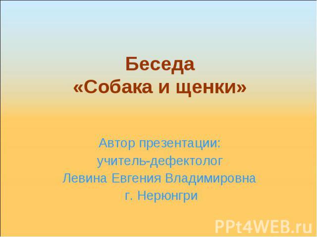 Беседа «Собака и щенки» Автор презентации: учитель-дефектолог Левина Евгения Владимировна г. Нерюнгри
