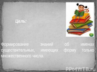 Цель: Формирование знаний об именах существительных, имеющих форму только множес