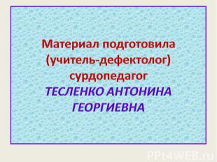 Материал подготовила(учитель-дефектолог) сурдопедагогТЕСЛЕНКО АНТОНИНА ГЕОРГИЕВН