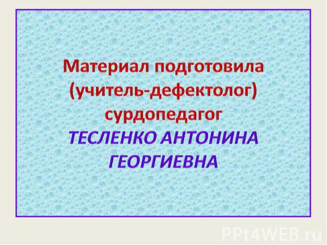 Материал подготовила(учитель-дефектолог) сурдопедагогТЕСЛЕНКО АНТОНИНА ГЕОРГИЕВНА