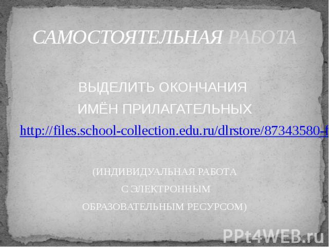 САМОСТОЯТЕЛЬНАЯ РАБОТА ВЫДЕЛИТЬ ОКОНЧАНИЯ ИМЁН ПРИЛАГАТЕЛЬНЫХhttp://files.school-collection.edu.ru/dlrstore/87343580-f6d0-4023-81da-77d589d280bb/index_listing.html(ИНДИВИДУАЛЬНАЯ РАБОТА С ЭЛЕКТРОННЫМОБРАЗОВАТЕЛЬНЫМ РЕСУРСОМ)