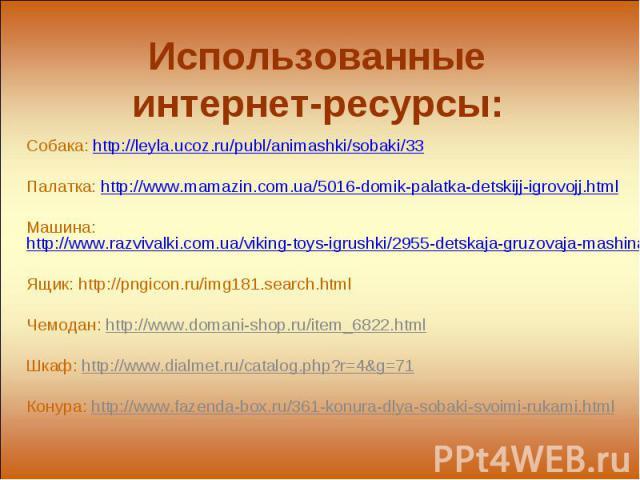 Использованные интернет-ресурсы: Собака: http://leyla.ucoz.ru/publ/animashki/sobaki/33Палатка: http://www.mamazin.com.ua/5016-domik-palatka-detskijj-igrovojj.htmlМашина: http://www.razvivalki.com.ua/viking-toys-igrushki/2955-detskaja-gruzovaja-mashi…