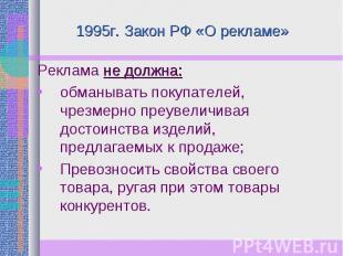 1995г. Закон РФ «О рекламе» Реклама не должна:обманывать покупателей, чрезмерно