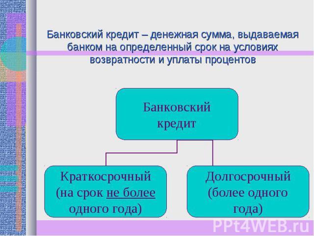 Банковский кредит – денежная сумма, выдаваемая банком на определенный срок на условиях возвратности и уплаты процентов