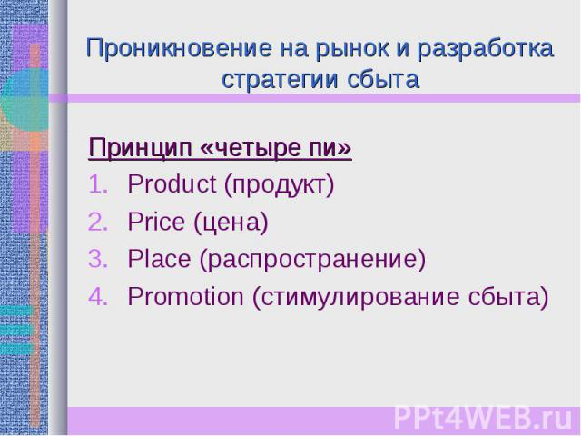 Проникновение на рынок и разработка стратегии сбыта Принцип «четыре пи»Product (продукт)Price (цена)Place (распространение)Promotion (стимулирование сбыта)