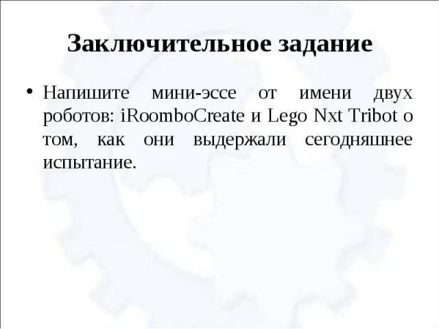 Заключительное задание Напишите мини-эссе от имени двух роботов: iRoomboCreate и Lego Nxt Tribot о том, как они выдержали сегодняшнее испытание.