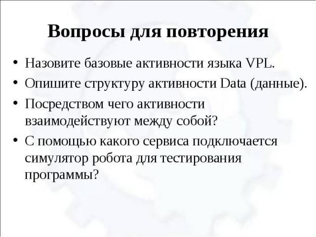 Назовите базовые активности языка VPL.Опишите структуру активности Data (данные).Посредством чего активности взаимодействуют между собой?С помощью какого сервиса подключается симулятор робота для тестирования программы?