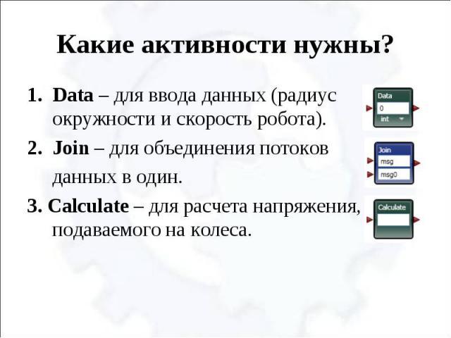 Какие активности нужны? Data – для ввода данных (радиус окружности и скорость робота).Join – для объединения потоков данных в один.3. Calculate – для расчета напряжения, подаваемого на колеса.