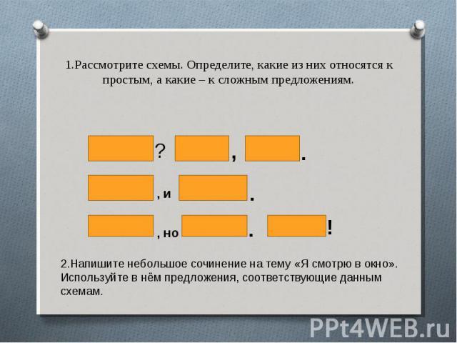 1.Рассмотрите схемы. Определите, какие из них относятся к простым, а какие – к сложным предложениям. 2.Напишите небольшое сочинение на тему «Я смотрю в окно». Используйте в нём предложения, соответствующие данным схемам.