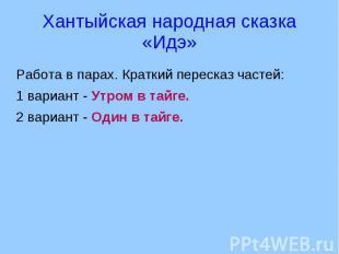 Хантыйская народная сказка «Идэ» Работа в парах. Краткий пересказ частей:1 вариа