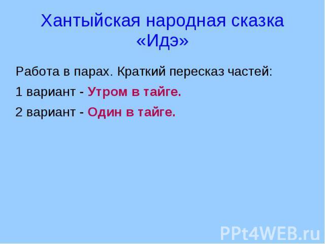 Хантыйская народная сказка «Идэ» Работа в парах. Краткий пересказ частей:1 вариант - Утром в тайге.2 вариант - Один в тайге.