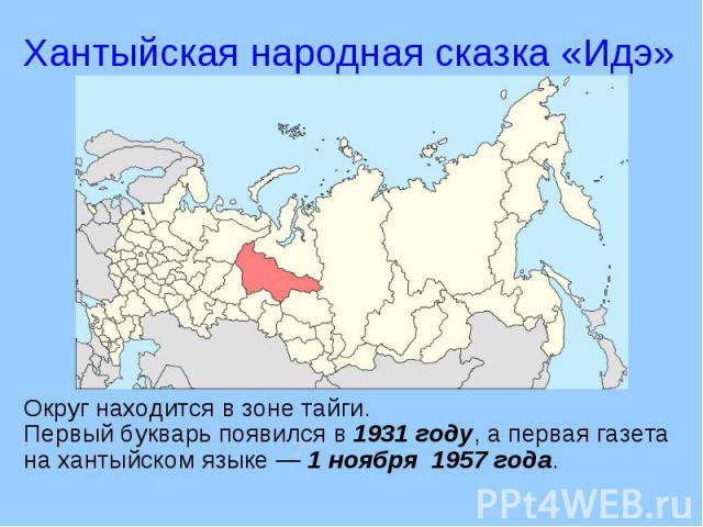 Хантыйская народная сказка «Идэ» Округ находится в зоне тайги.Первый букварь появился в 1931 году, а первая газета на хантыйском языке — 1 ноября 1957 года.