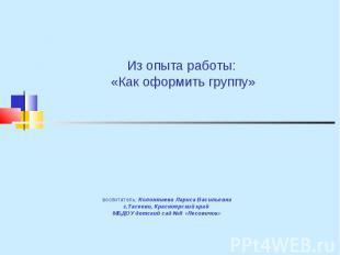 Из опыта работы: «Как оформить группу» воспитатель: Колонтаева Лариса Васильевна