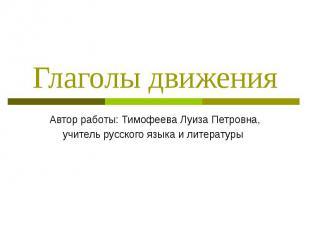 Глаголы движения Автор работы: Тимофеева Луиза Петровна, учитель русского языка