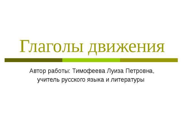 Глаголы движения Автор работы: Тимофеева Луиза Петровна, учитель русского языка и литературы
