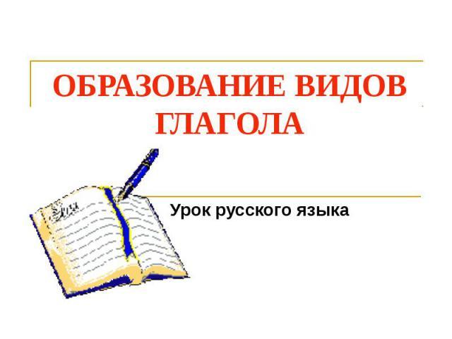 Образование видов глагола Урок русского языка