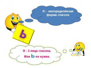Я - неопределённая форма глагола Я - 3 лицо глагола.Мне Ь не нужен.