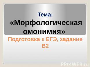 Тема: «Морфологическая омонимия» Подготовка к ЕГЭ, задание В2