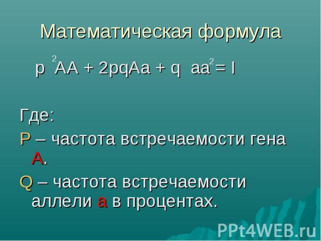 Математическая формула p AA + 2pqAa + q aa = IГде:P – частота встречаемости гена А.Q – частота встречаемости аллели а в процентах.