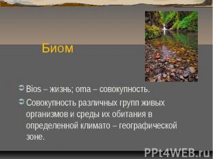 БиомBios – жизнь; oma – совокупность.Совокупность различных групп живых организм