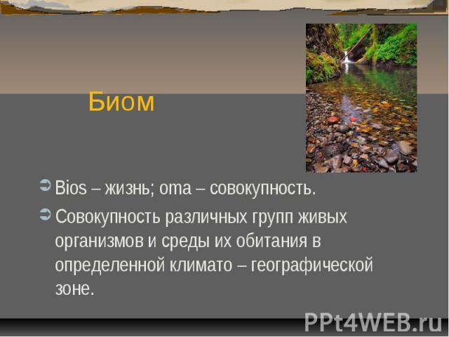 БиомBios – жизнь; oma – совокупность.Совокупность различных групп живых организмов и среды их обитания в определенной климато – географической зоне.