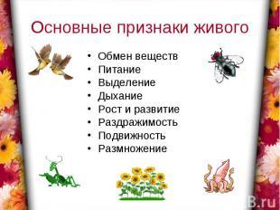 Основные признаки живогоОбмен веществПитаниеВыделениеДыханиеРост и развитиеРаздр