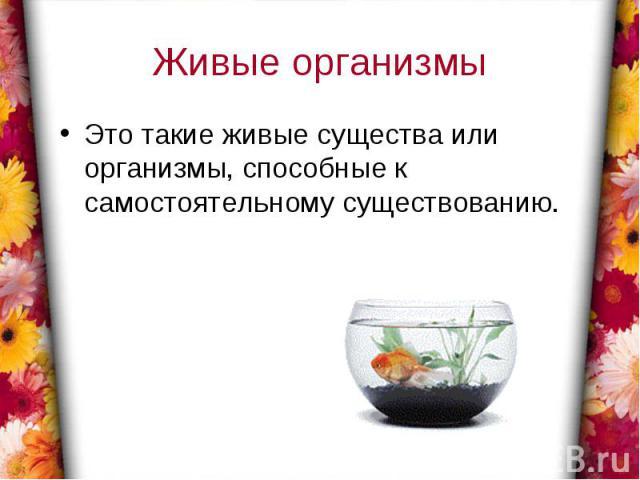 Живые организмыЭто такие живые существа или организмы, способные к самостоятельному существованию.
