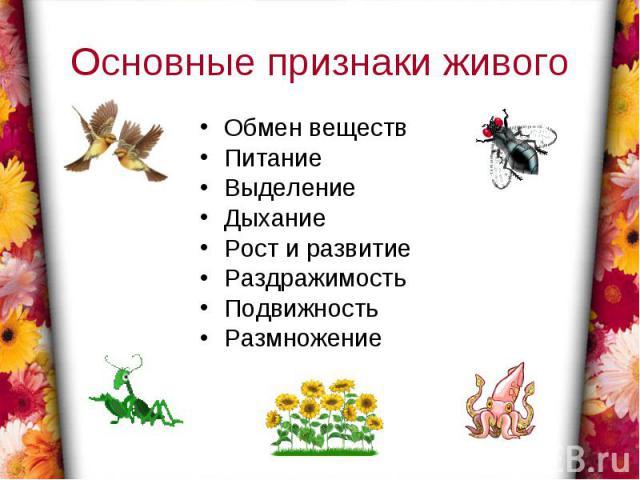 Основные признаки живогоОбмен веществПитаниеВыделениеДыханиеРост и развитиеРаздражимостьПодвижностьРазмножение