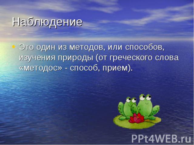 НаблюдениеЭто один из методов, или способов, изучения природы (от греческого слова «методос» - способ, прием).