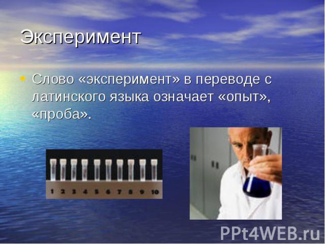ЭкспериментСлово «эксперимент» в переводе с латинского языка означает «опыт», «проба».