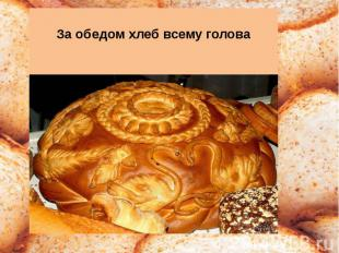 За обедом хлеб всему голова