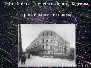 1946-1950 г.г. – учеба в Ленинградском строительном техникуме.