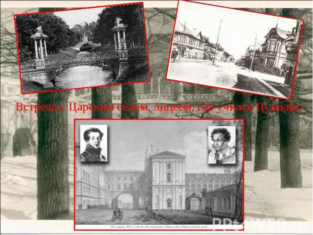 Встреча с Царским селом, лицеем, где учился Пушкин.