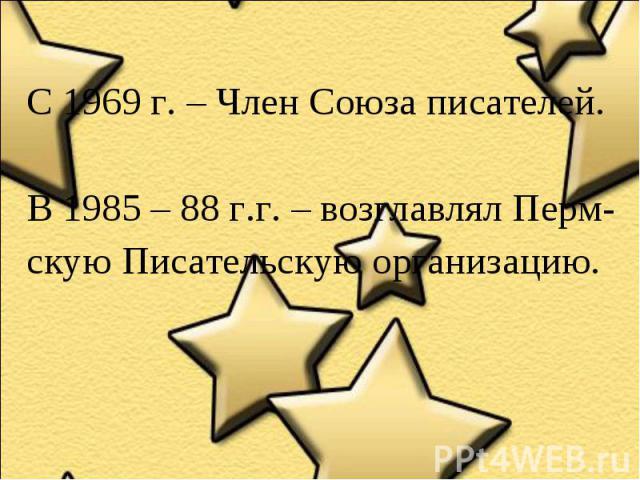 С 1969 г. – Член Союза писателей.В 1985 – 88 г.г. – возглавлял Перм-скую Писательскую организацию.