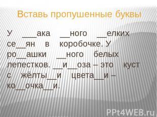 Вставь пропушенные буквы У ___ака __ного __елких се__ян в коробочке. У ро__ашки