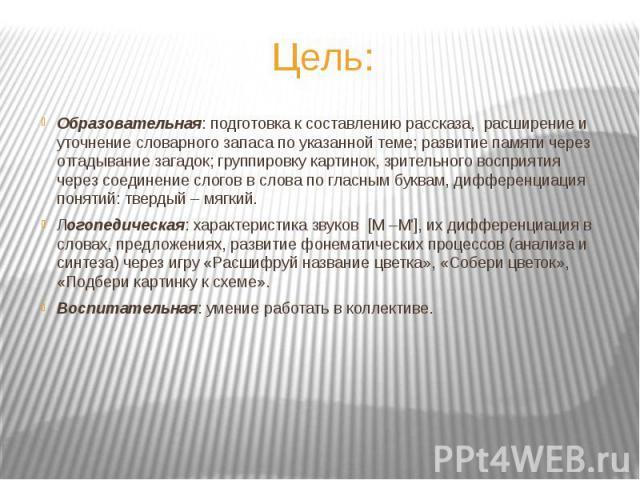 Образовательная: подготовка к составлению рассказа, расширение и уточнение словарного запаса по указанной теме; развитие памяти через отгадывание загадок; группировку картинок, зрительного восприятия через соединение слогов в слова по гласным буквам…