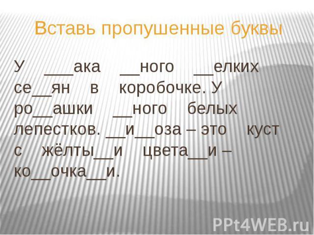 Вставь пропушенные буквы У ___ака __ного __елких се__ян в коробочке. У ро__ашки __ного белых лепестков. __и__оза – это куст с жёлты__и цвета__и – ко__очка__и.