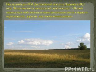 Последний раз Ф.М.Достоевский посетил Даровое в 1877 году. Жена писателя написал