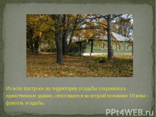 Из всех построек на территории усадьбы сохранилось единственное здание, относяще