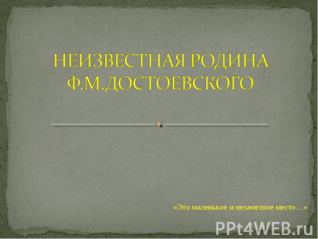 Неизвестная родина Ф.М Достоевского «Это маленькое и незаметное место…»
