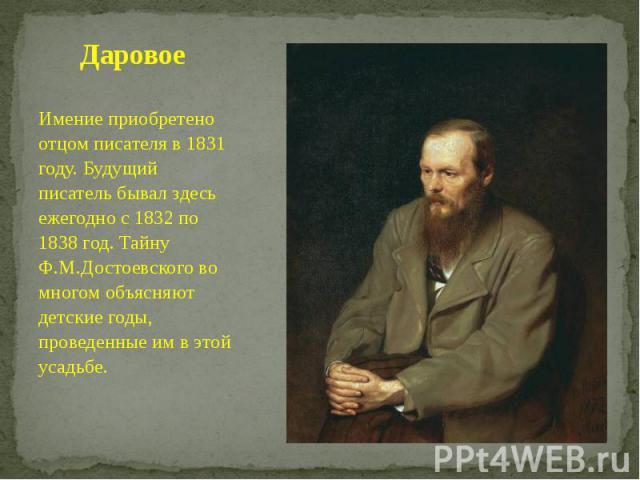 Даровое Имение приобретено отцом писателя в 1831 году. Будущий писатель бывал здесь ежегодно с 1832 по 1838 год. Тайну Ф.М.Достоевского во многом объясняют детские годы, проведенные им в этой усадьбе.