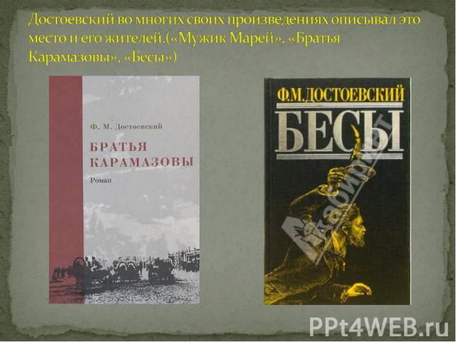 Достоевский во многих своих произведениях описывал это место и его жителей.(«Мужик Марей», «Братья Карамазовы», «Бесы»)