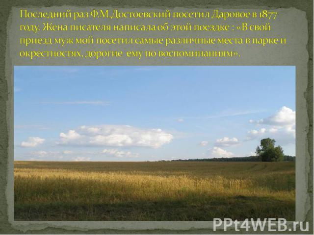 Последний раз Ф.М.Достоевский посетил Даровое в 1877 году. Жена писателя написала об этой поездке : «В свой приезд муж мой посетил самые различные места в парке и окрестностях, дорогие ему по воспоминаниям».