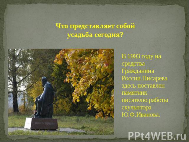 Что представляет собой усадьба сегодня? В 1993 году на средства Гражданина России Писарева здесь поставлен памятник писателю работы скульптора Ю.Ф.Иванова.