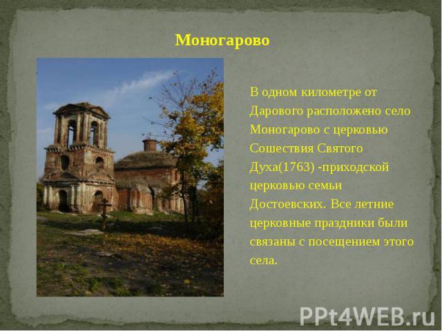 Моногарово В одном километре от Дарового расположено село Моногарово с церковью Сошествия Святого Духа(1763) -приходской церковью семьи Достоевских. Все летние церковные праздники были связаны с посещением этого села.