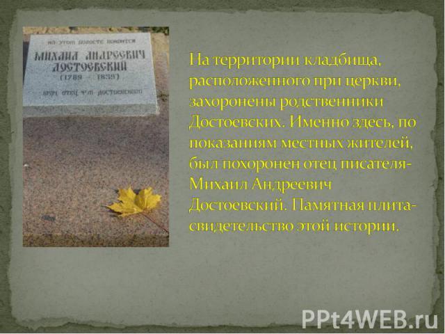На территории кладбища, расположенного при церкви, захоронены родственники Достоевских. Именно здесь, по показаниям местных жителей, был похоронен отец писателя- Михаил Андреевич Достоевский. Памятная плита- свидетельство этой истории.