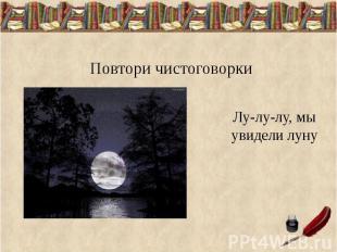Повтори чистоговорки Лу-лу-лу, мы увидели луну